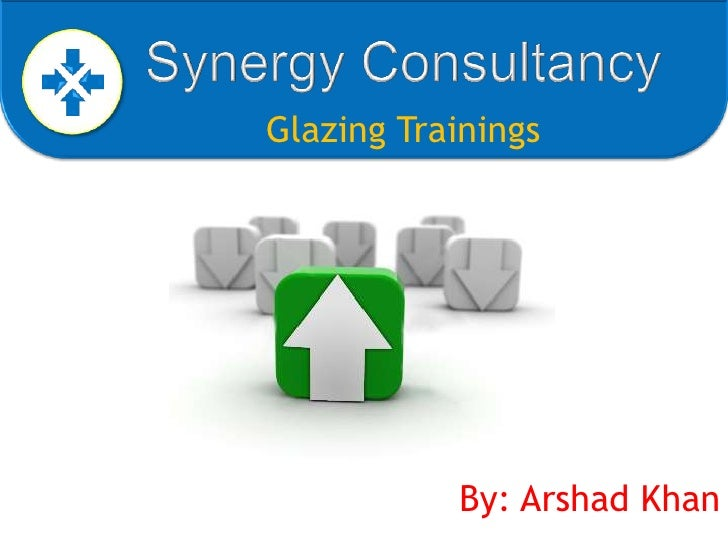 Synergy Consultancy<br />Glazing Trainings<br />By: Arshad Khan<br />