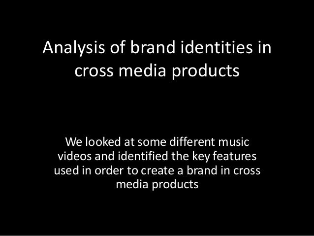 Analysis of brand identities in cross media products We looked at some different music videos and identified the key featu...