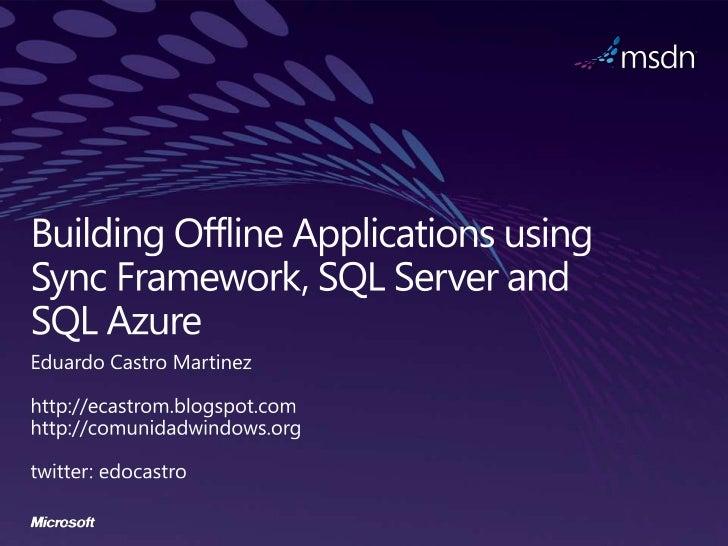 Building Offline Applications using Sync Framework, SQL Server and SQL Azure<br />Eduardo Castro Martinez<br />http://ecas...