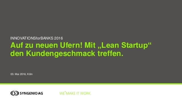 """Auf zu neuen Ufern! Mit """"Lean Startup"""" den Kundengeschmack treffen. INNOVATIONSforBANKS 2016 03. Mai 2016, Köln"""