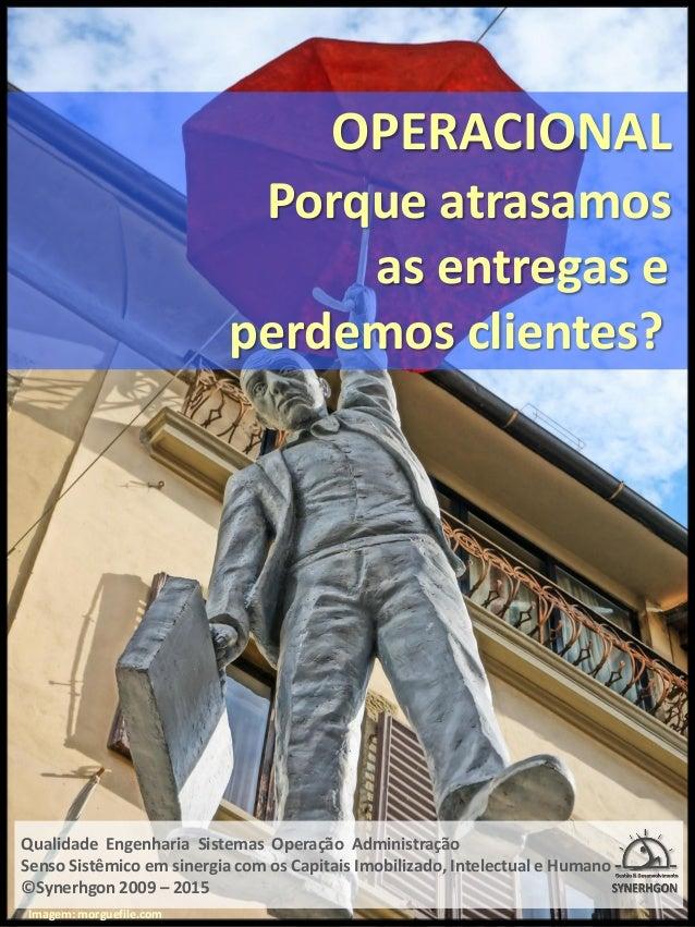 OPERACIONAL Porque atrasamos as entregas e perdemos clientes? Qualidade Engenharia Sistemas Operação Administração Senso S...