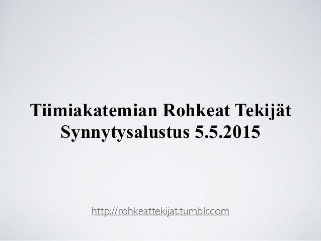 Tiimiakatemian Rohkeat Tekijät Synnytysalustus 5.5.2015 http://rohkeattekijat.tumblr.com