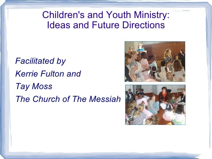 Children's and Youth Ministry: Ideas and Future Directions <ul><li>Facilitated by </li></ul><ul><li>Kerrie Fulton and  </l...
