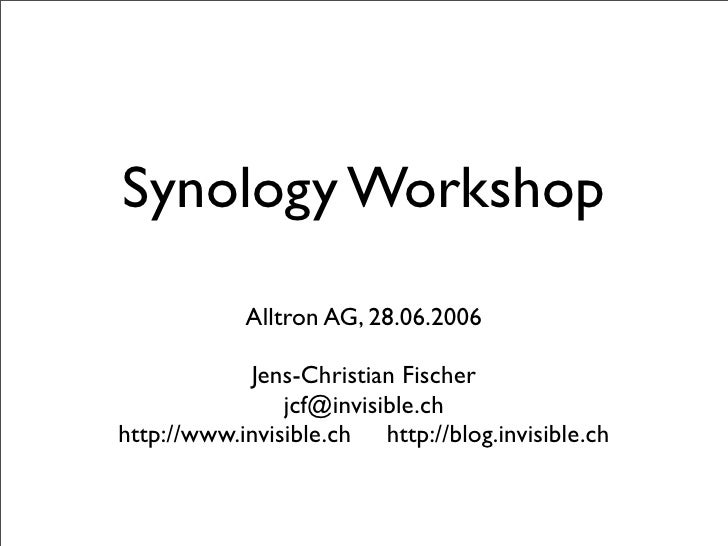Synology Workshop             Alltron AG, 28.06.2006              Jens-Christian Fischer                 jcf@invisible.ch ...