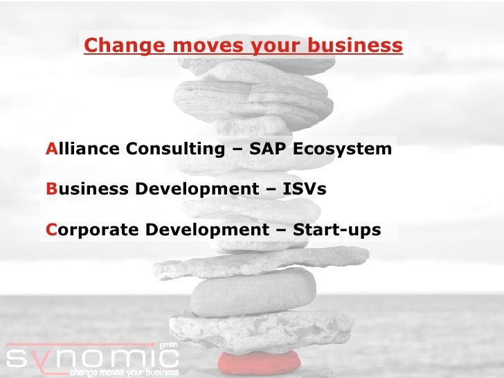 A lliance Consulting – SAP Ecosystem B usiness Development – ISVs C orporate Development – Start-ups Change moves your bus...