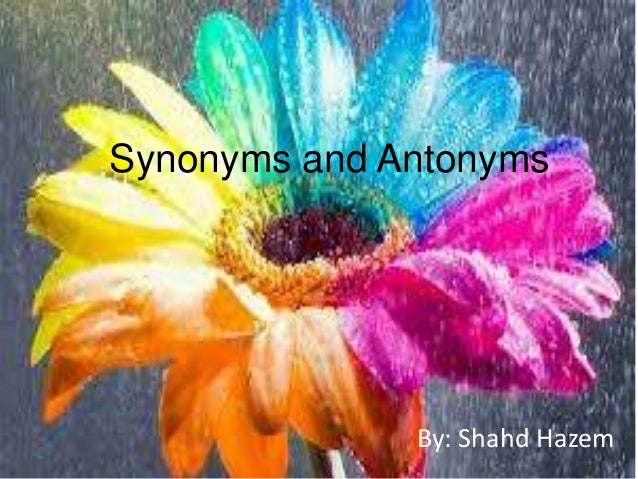 Synonyms and Antonyms By: Shahd Hazem