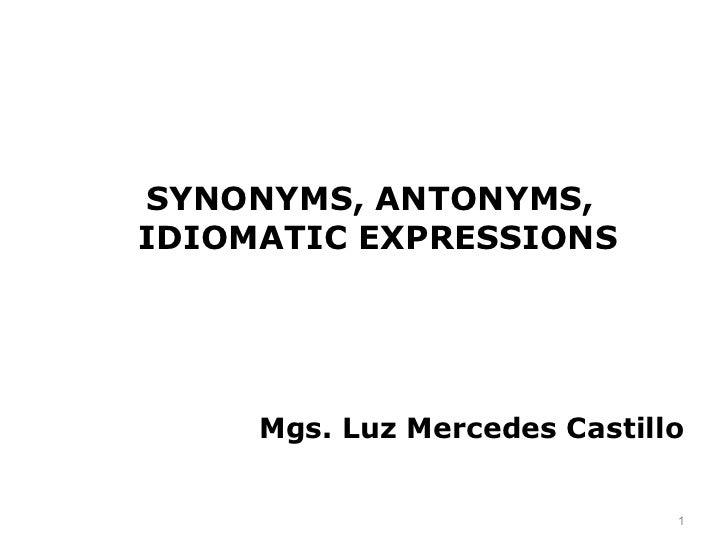 SYNONYMS, ANTONYMS,IDIOMATIC EXPRESSIONS     Mgs. Luz Mercedes Castillo                              1