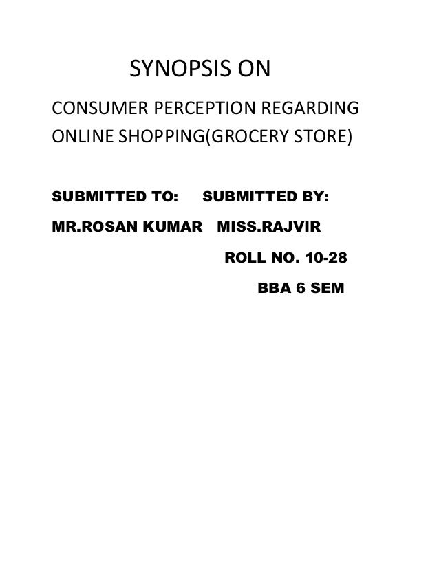 SYNOPSIS ONCONSUMER PERCEPTION REGARDINGONLINE SHOPPING(GROCERY STORE)SUBMITTED TO:   SUBMITTED BY:MR.ROSAN KUMAR MISS.RAJ...