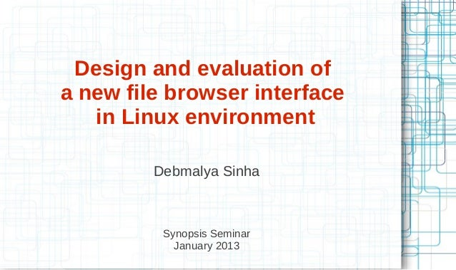 Design and evaluation of a new file browser interface in Linux environment Debmalya Sinha Synopsis Seminar January 2013