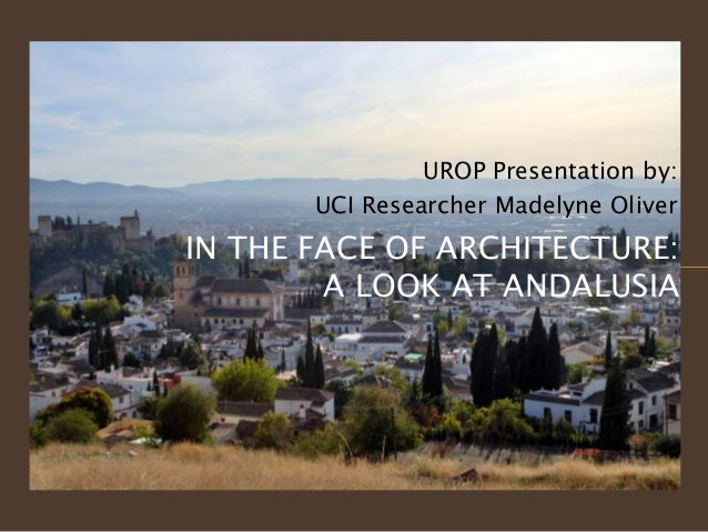 UROP Presentation by:       UCI Researcher Madelyne OliverIN THE FACE OF ARCHITECTURE:        A LOOK AT ANDALUSIA