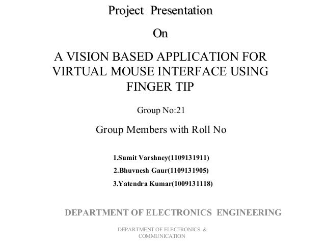 Project Presentation On A VISION BASED APPLICATION FOR VIRTUAL MOUSE INTERFACE USING FINGER TIP Group No:21  Group Members...