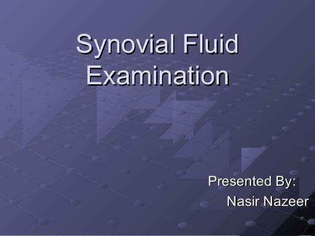 Synovial Fluid Examination  Presented By: Nasir Nazeer