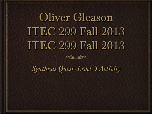 Oliver Gleason ITEC 299 Fall 2013 ITEC 299 Fall 2013 Synthesis Quest -Level 3 Activity