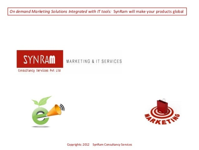 Copyrights: 2012 SynRam Consultancy ServicesOn demand Marketing Solutions Integrated with IT tools: SynRam will make your ...