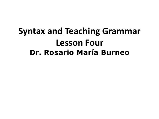 Syntax and Teaching Grammar         Lesson Four  Dr. Rosario María Burneo
