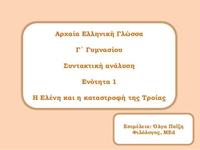 Αρχαία Ελληνική ΓλώσσαΓ΄ ΓυμνασίουΣυντακτική ανάλυσηΕνότητα 1Η Ελένη και η καταστροφή της ΤροίαςΕπιμέλεια: Όλγα ΠαΐζηΦιλόλ...