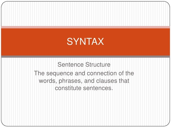 Sentence Structure<br />The sequence and connection of the words, phrases, and clauses that constitute sentences. <br />SY...