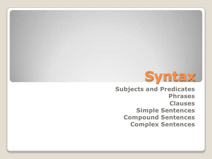 Syntax <br />Subjects and Predicates<br />Phrases<br />Clauses<br />Simple Sentences<br />Compound Sentences<br />Complex ...