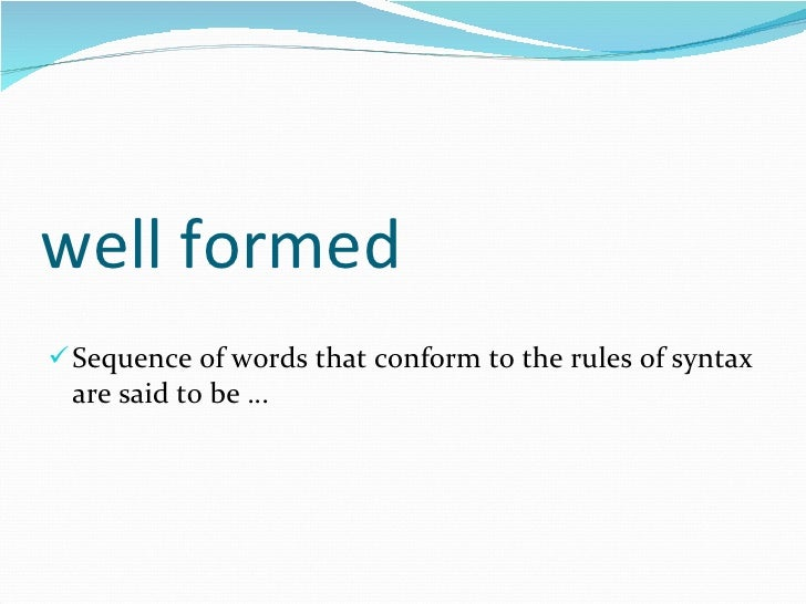 well formed <ul><li>Sequence of words that conform to the rules of syntax are said to be … </li></ul>
