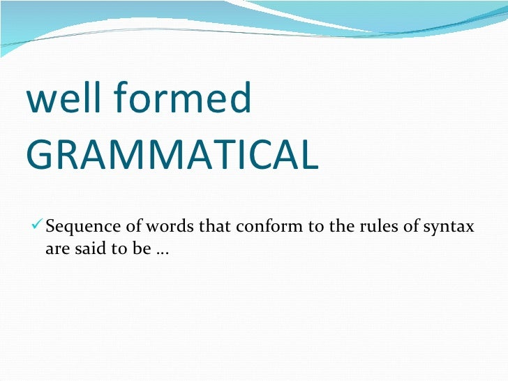well formed GRAMMATICAL <ul><li>Sequence of words that conform to the rules of syntax are said to be … </li></ul>