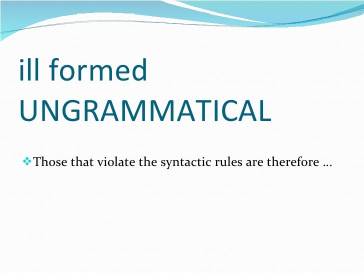 ill formed UNGRAMMATICAL <ul><li>Those that violate the syntactic rules are therefore … </li></ul>