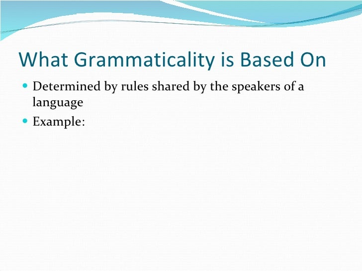 What Grammaticality is Based On <ul><li>Determined by rules shared by the speakers of a language </li></ul><ul><li>Example...