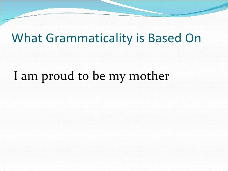 What Grammaticality is Based On <ul><li>I am proud to be my mother </li></ul>