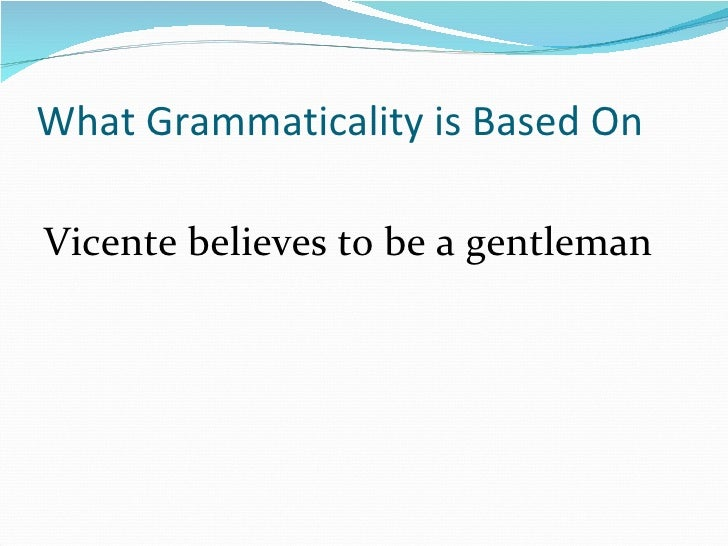 What Grammaticality is Based On <ul><li>Vicente believes to be a gentleman </li></ul>