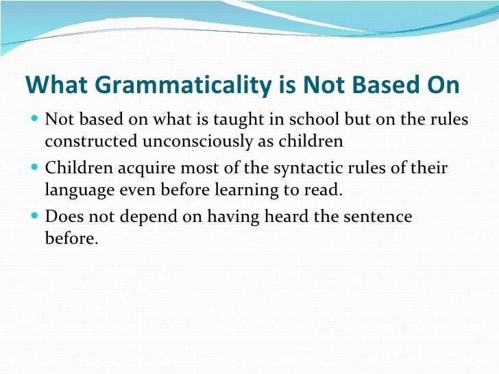 What Grammaticality is Not Based On <ul><li>Not based on what is taught in school but on the rules constructed unconscious...