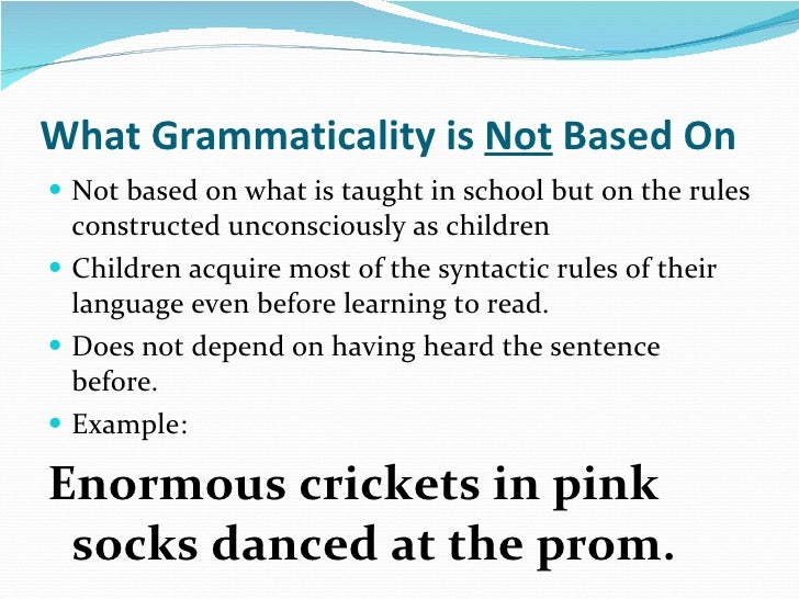 What Grammaticality is  Not  Based On <ul><li>Not based on what is taught in school but on the rules constructed unconscio...