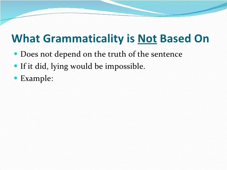 What Grammaticality is  Not  Based On <ul><li>Does not depend on the truth of the sentence </li></ul><ul><li>If it did, ly...