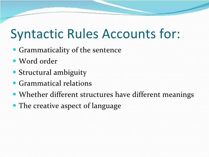 Syntactic Rules Accounts for: <ul><li>Grammaticality of the sentence </li></ul><ul><li>Word order </li></ul><ul><li>Struct...