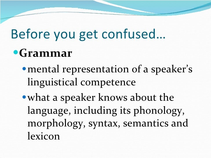 Before you get confused… <ul><li>Grammar </li></ul><ul><ul><li>mental representation of a speaker's linguistical competenc...