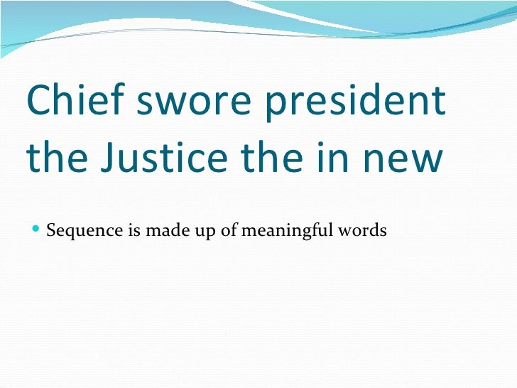 Chief swore president the Justice the in new <ul><li>Sequence is made up of meaningful words </li></ul>