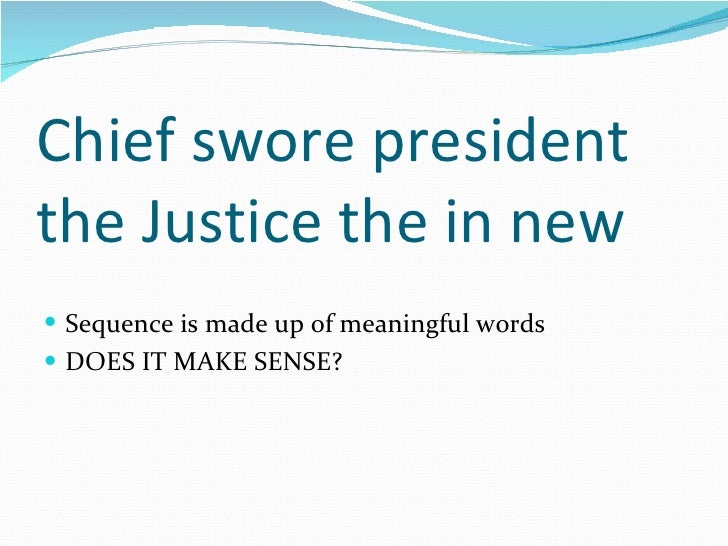 Chief swore president the Justice the in new <ul><li>Sequence is made up of meaningful words </li></ul><ul><li>DOES IT MAK...