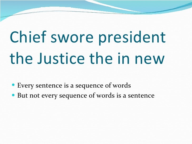 Chief swore president the Justice the in new <ul><li>Every sentence is a sequence of words </li></ul><ul><li>But not every...