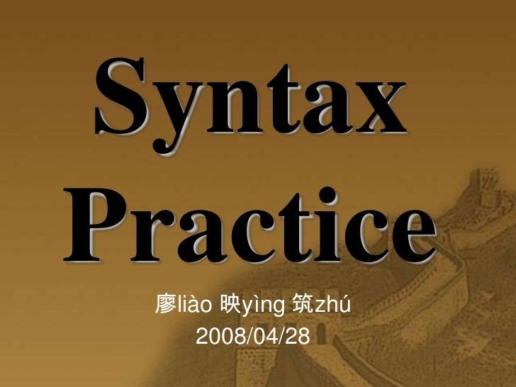 Syntax    Practice<br />廖liào 映yìng 筑zhú<br />2008/04/28<br />