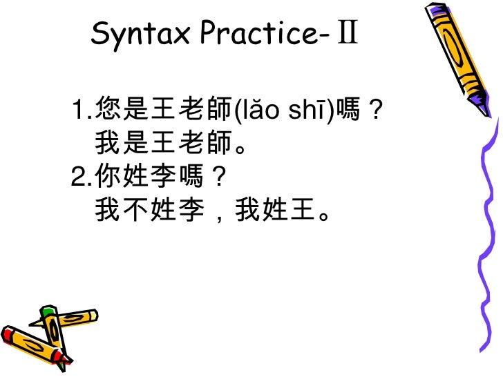 Syntax Practice-Ⅱ<br />1.您是王老師(lăo shī)嗎? <br />   我是王老師。<br />2.你姓李嗎?  <br />   我不姓李,我姓王。<br />