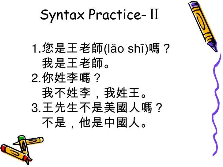 Syntax Practice-Ⅱ<br />1.您是王老師(lăo shī)嗎? <br />   我是王老師。<br />2.你姓李嗎?  <br />   我不姓李,我姓王。<br />3.王先生不是美國人嗎?  <br />   不是,...