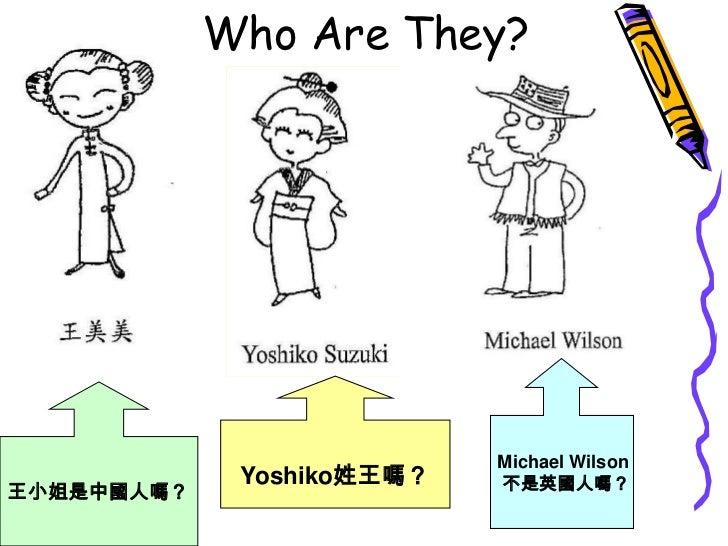 Who Are They?<br />Michael Wilson<br />不是英國人嗎?<br />Yoshiko姓王嗎?<br />王小姐是中國人嗎?<br />