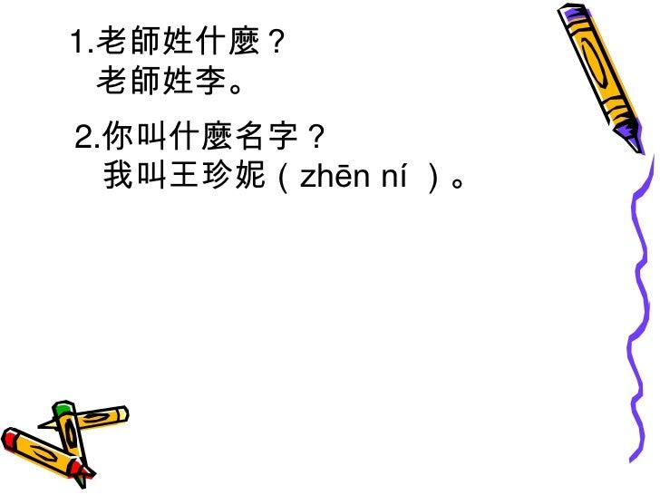 1.老師姓什麼?<br />      老師姓李。<br />  2.你叫什麼名字?<br />     我叫王珍妮(zhēn ní )。<br />
