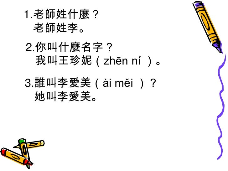 1.老師姓什麼?<br />      老師姓李。<br />  2.你叫什麼名字?<br />     我叫王珍妮(zhēn ní )。<br />3.誰叫李愛美(ài měi )?<br />   她叫李愛美。<br />