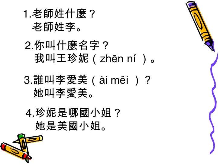 1.老師姓什麼?<br />      老師姓李。<br />  2.你叫什麼名字?<br />     我叫王珍妮(zhēn ní )。<br />3.誰叫李愛美(ài měi )?<br />   她叫李愛美。<br />4.珍妮是哪...