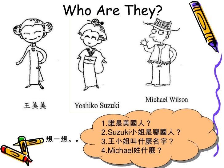 Who Are They?<br />1.誰是美國人?<br />2.Suzuki小姐是哪國人?<br />3.王小姐叫什麼名字?<br />4.Michael姓什麼?<br />想一想。。<br />
