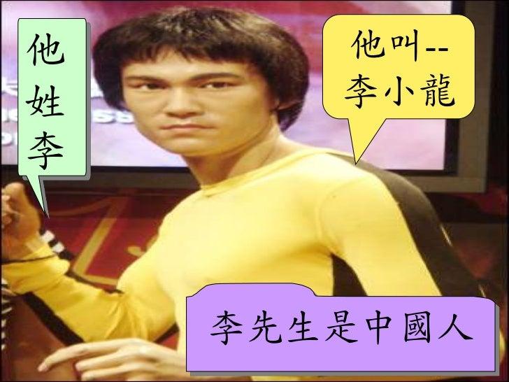 他叫--李小龍<br />他姓李<br />李先生是中國人<br />