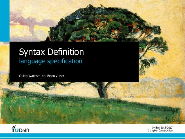 IN4303 2016-2017 Compiler Construction Syntax Definition language specification Guido Wachsmuth, Eelco Visser