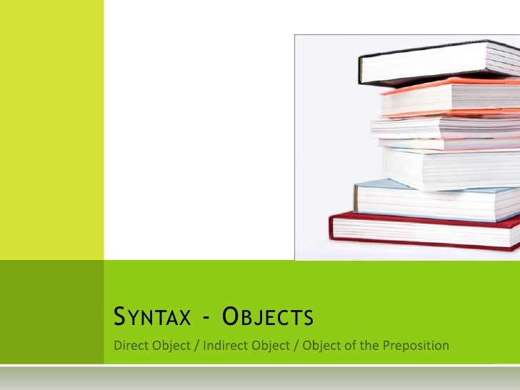Direct Object / Indirect Object / Object of the Preposition<br />Syntax - Objects	<br />