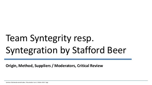 Team Syntegrity resp. Syntegration by Stafford Beer Origin, Method, Suppliers / Moderators, Critical Review Seminar Modera...