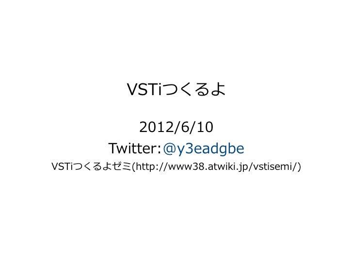 VSTiつくるよ              2012/6/10          Twitter:@y3eadgbeVSTiつくるよゼミ(http://www38.atwiki.jp/vstisemi/)