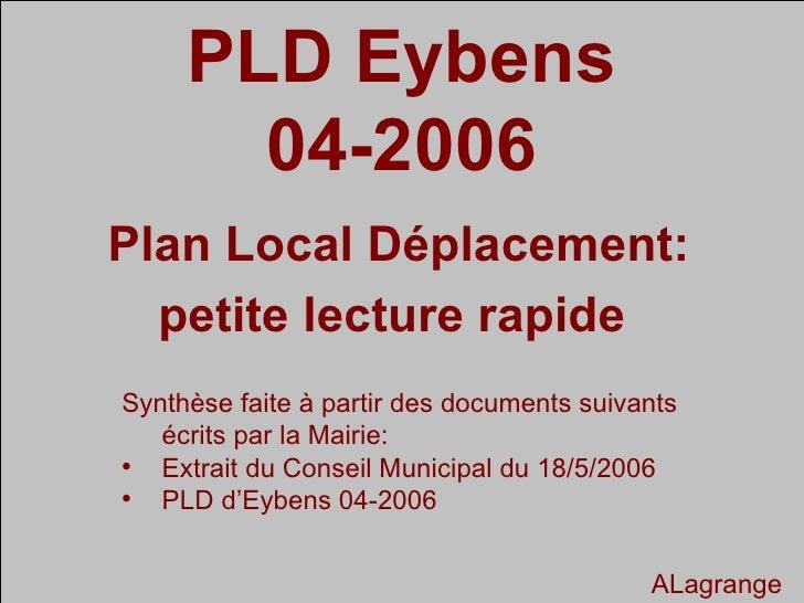 PLD Eybens 04-2006 Plan Local Déplacement: petite lecture rapide  <ul><li>Synthèse faite à partir des documents suivants é...